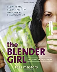 The Blender Girl: Super-Easy, Super-Healthy Meals, Snacks, Desserts, and Drinks--100 Gluten-Free, Vegan Recipes! by Tess Masters (2014-04-08)