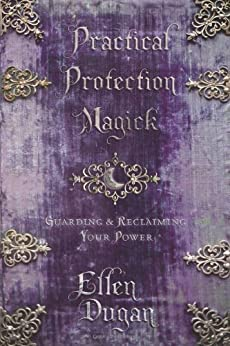 Practical Protection Magick: Guarding & Reclaiming Your Power von [Dugan, Ellen]