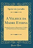 A Velhice da Madre Eterna: Parodia Excentrica e Humoristica Á Velhice do Padre Eterno de Guerra Junqueiro (Classic Reprint)