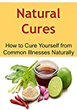 Natural Cures:  How to Cure Yourself from Common Illnesses Naturally: (Natural Remedies, Herbal Remedies, Essential Oils, Aromatherapy, Herbs, Alternative Medicine, Herbal Medication)