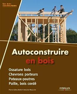 Autoconstruire en bois par [Bellin, Pierre-Gilles, Mazurier, Antoine]