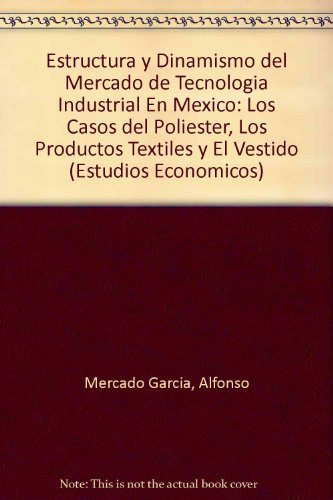 Estructura y Dinamismo del Mercado de Tecnologia Industrial En Mexico: Los Casos del Poliester, Los Productos Textiles y El Vestido (Colección / ... Centro de Estudios Económicos y Demográficos)