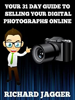 Your 31 Day Guide To Selling Your Digital Photographs Online by [Jagger, Richard]