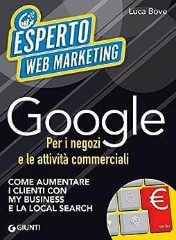 Google per i negozi e le attività commerciali: Come aumentare i clienti con My Business e la Local Search di [Bove, Luca]