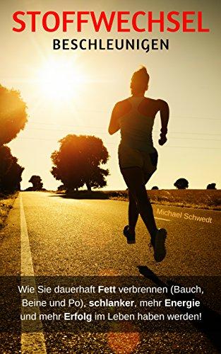 Stoffwechsel beschleunigen: Wie Sie dauerhaft Fett verbrennen (Bauch, Beine und Po), schlanker bleiben, mehr Energie und Erfolg im Leben haben werden!
