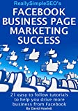 Facebook Business Page Marketing Success: 21 easy to follow tutorials to help you drive more business from Facebook (English Edition)