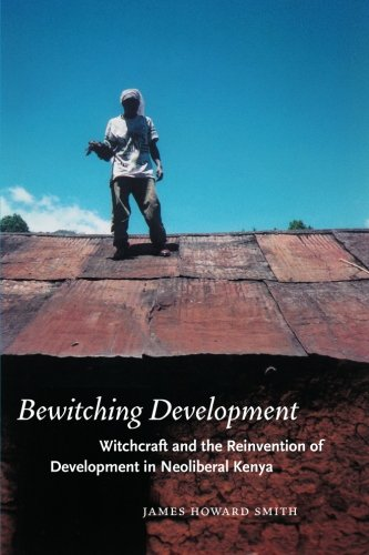 Bewitching Development: Witchcraft and the Reinvention of Development in Neoliberal Kenya (Chicago Studies in Practices of Meaning)