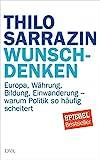 Wunschdenken: Europa, Währung, Bildung, Einwanderung - warum Politik so häufig scheitert von Thilo Sarrazin