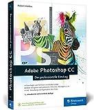 Adobe Photoshop CC: Photoshop-Know-how für Einsteiger im Grafik- und Fotobereich – 3. Auflage