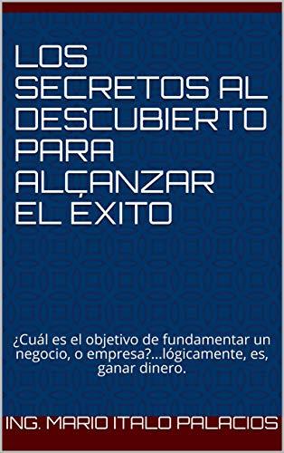 LOS SECRETOS AL DESCUBIERTO PARA ALCANZAR EL ÉXITO: ¿Cuál es el objetivo de fundamentar un negocio, o empresa?...lógicamente, es, ganar dinero. por Ing. Mario Italo Palacios