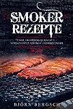 Smoker Rezepte: Über 100 BBQ Grill Rezepte - Sensationell einfach und raffiniert (German Edition)