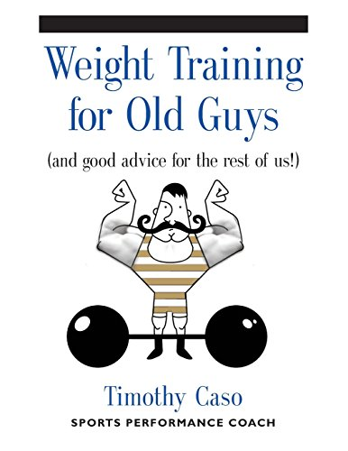 WEIGHT TRAINING FOR OLD GUYS: A Practical Guide for the Over-Fifty Crowd (And Good Advice for the Rest of Us!) por Timothy Caso