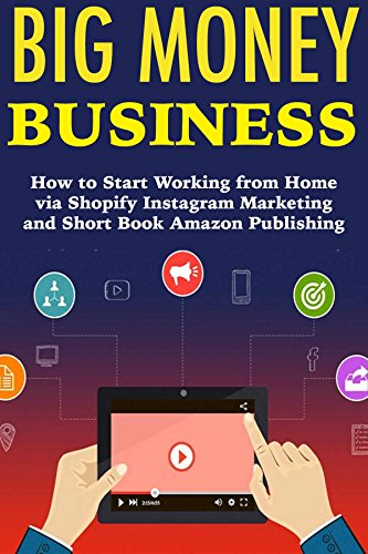 Big Money Business: How to Start Working from Home via Shopify Instagram Marketing and Short Book Amazon Publishing (English Edition)