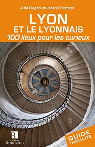 Lyon et le lyonnais 100 lieux pour les curieux par J. Olagnol