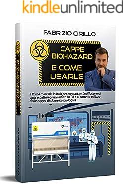 Cappe Biohazard e come usarle: Il primo manuale in Italia per contrastare la diffusione di virus e batteri grazie ai filtri HEPA e al corretto utilizzo della cappe di sicurezza biologica