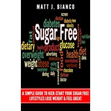 Sugar Free: A Simple Guide to Kick-Start Your Sugar-Free lifestyle, Lose Weight, & Feel Great (English Edition)
