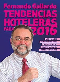 Tendencias hoteleras para 2016: Las grandes transformaciones que se esperan en la industria de la hospitalidad de [Gallardo, Fernando]
