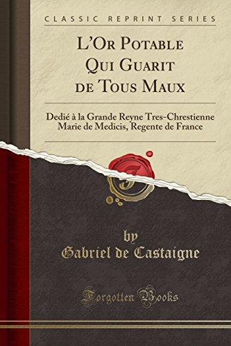 L'Or Potable Qui Guarit de Tous Maux: Dedie a la Grande Reyne Tres-Chrestienne Marie de Medicis, Regente de France (Classic Reprint)