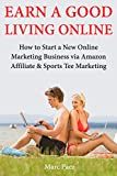 Earn a Good Living Online: How to Start a New Online Marketing Business via Amazon Affiliate & Sports Tee Marketing (English Edition)