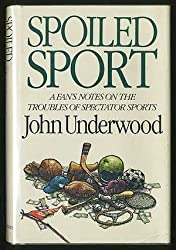 Spoiled Sport: A Fan's Notes on the Troubles of Spectator Sports by John Underwood (1984-11-01)