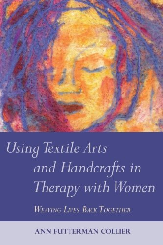 Using Textile Arts and Handcrafts in Therapy with Women: Weaving Lives Back Together: Written by Ann Futterman Collier, 2011 Edition, Publisher: Jessica Kingsley Publishers [Paperback]