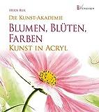 Blumen, Blüten, Farben: Kunst in Acryl (Die Kunst-Akademie)