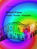 Richard Wagner: Morde - Mythen - Mittelalter (Opernführer 3)