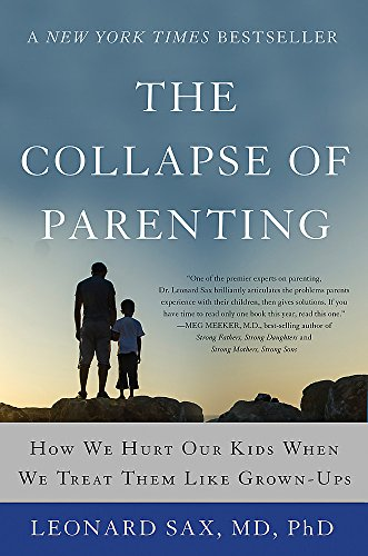 The Collapse of Parenting: How We Hurt Our Kids When We Treat Them Like Grown-Ups (Leonard Sax)