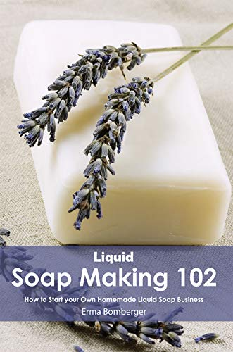 Liquid Soap Making 102: How to Start your Own Homemade Liquid Soap Business (English Edition)