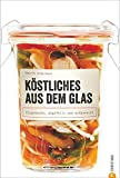 Einmachen: Köstliches aus dem Glas. Eingemacht, abgefüllt und aufgeweckt. Neue Einmachrezepte: Hausgemachtes zu jeder Jahreszeit  - mit dem Kochbuch Gemüse, Fleisch und Fisch Einlegen und Einmachen.
