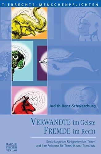 Verwandte im Geiste - Fremde im Recht: Sozio-kognitive Fähigkeiten bei Tieren und ihre Relevanz für Tierethik und Tierschutz (Tierrechte - Menschenpflichten)