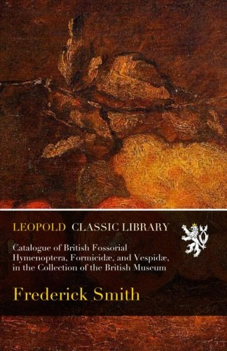 Catalogue of British Fossorial Hymenoptera, Formicidæ, and Vespidæ, in the Collection of the British Museum