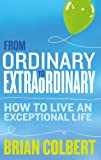 From Ordinary to Extraordinary ? How to Live An Exceptional Life: Practical Tools and Techniques to Transform Your Life
