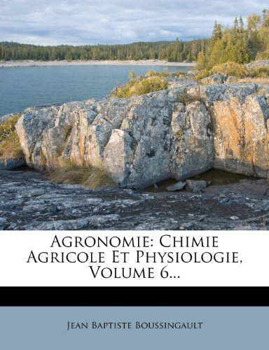Agronomie: Chimie Agricole Et Physiologie, Volume 6.