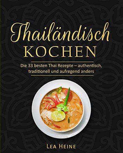 Thailändisch kochen: Die 33 besten Thai Rezepte – authentisch, traditionell und aufregend anders