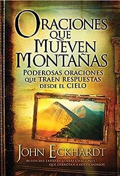 Oraciones que mueven montañas: Poderosas oraciones que traen respuestas desde el cielo de [Eckhardt, John]