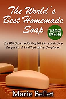 The World's Best Homemade Soap: The BIG Secret to Making 101 Homemade Soap Recipes For A Healthy-Looking Complexion by [Bellet, Marie]