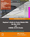 Beginner's Guide to Create Models With 3ds Max 2018 and CINEMA 4D R18 Studio