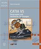 CATIA V5 Baugruppen und technische Zeichnungen: Grundlagen und Methodik in zahlreichen Konstruktionsbeispielen