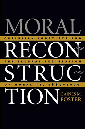 [(Moral Reconstruction : Christian Lobbyists and the Federal Legislation of Morality, 1865-1920)] [By (author) Gaines M. Foster] published on (May, 2002)