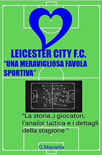 Leicester City F.C.,una meravigliosa favola sportiva: La storia ,i giocatori, lanalisi tattica e i dettagli della stagione 2015/2016