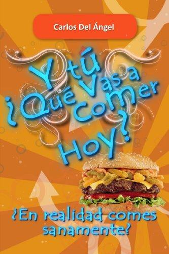 Y tú ¿Qué vas a comer hoy?: ¿Realmente comes sanamente? por Carlos Del Ángel