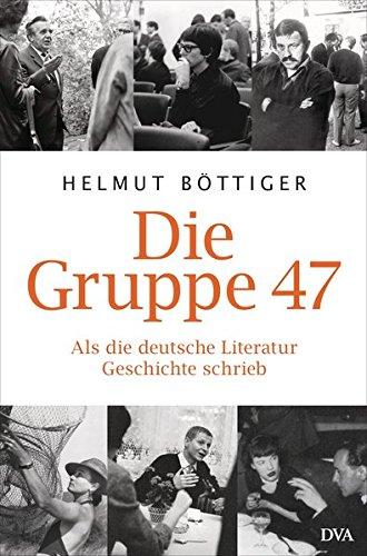 Die Gruppe 47: Als die deutsche Literatur Geschichte schrieb