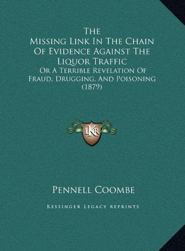 The Missing Link in the Chain of Evidence Against the Liquor Traffic: Or a Terrible Revelation of Fraud, Drugging, and Poisoning (1879)