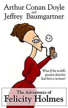 The Adventures of Felicity Holmes by [Baumgartner, Jeffrey, Doyle, Arthur Conan]
