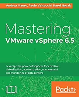Mastering VMware vSphere 6.5: Leverage the power of vSphere for effective virtualization, administration, management and monitoring of data centers by [Mauro, Andrea, Valsecchi, Paolo, Novak, Karel]