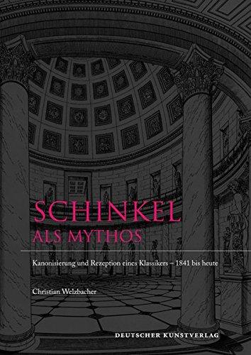 Schinkel als Mythos. Kanonisierung und Rezeption eines Klassikers 1841 bis heute