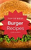 Burgers: Top 50 Best Burger Recipes – The Quick, Easy, & Delicious Everyday Cookbook! (English Edition)