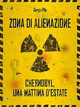 Zona di alienazione: Chernobyl, una mattina d'estate di [Sergio Pilu]