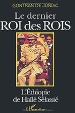 Le dernier roi des rois - L'Ethiopie de Haïlé Sélassié de Gontran De Juniac